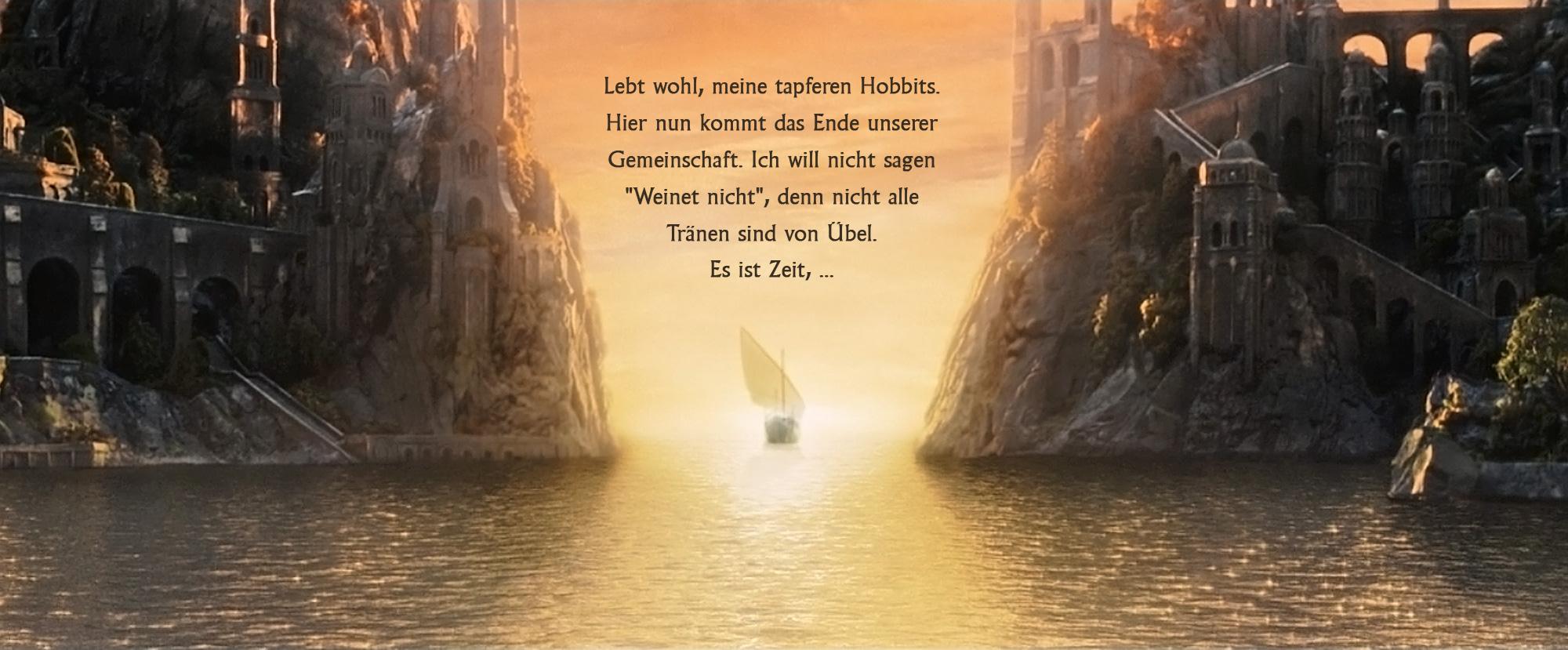 Lebt wohl, meine tapferen Hobbits. Hier nun kommt das Ende unserer Gemeinschaft. Ich will nicht sagen 'Weinet nicht', denn nicht alle Tränen sind von Übel. Es ist Zeit, ...